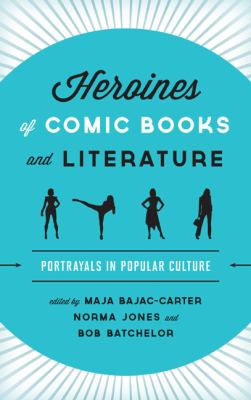 Heroines of Comic Books and Literature : Portrayals in Popular Culture
