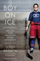 Boy on ice : the life and death of Derek Boogaard