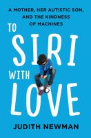 To Siri With Love : A Mother, Her Autistic Son, and the Kindness of Machines