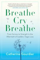 Breathe, cry, breathe : from sorrow to strength in the aftermath of sudden, tragic loss