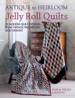 Antique to heirloom jelly roll quilts : 12 modern quilt patterns from vintage patchwork quilt designs