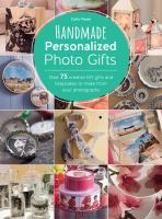 Handmade personalized photo gifts : over 75 creative DIY gifts and keepsakes to make from your photographs
