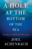 A Hole at the Bottom of the Sea: The Race to Kill the BP Oil Gusher
