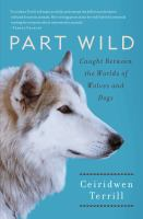 Part wild : caught between the worlds of wolves and dogs