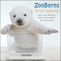 ZooBorns : the next generation : newer, cuter, more exotic animals from the world's zoos and aquariums