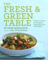 The fresh & green table : delicious ideas for bringing vegetables into every meal