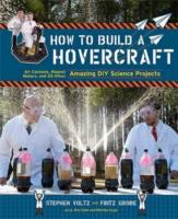 How to build a hovercraft : air cannons, magnet motors, and 25 other amazing DIY science projects