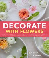 Decorate with flowers : creative arrangements, styling inspiration, container projects, design tips