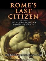 Rome's last citizen [the life and legacy of Cato, mortal enemy of Caesar]