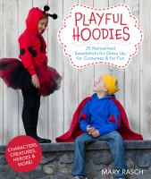 Playful hoodies : 25 reinvented sweatshirts for dress up, for costumes & for fun  Mary Rasch