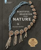 Beautiful beadwork from nature : 16 stunning jewelry projects inspired by the natural world
