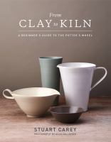 From clay to kiln : a beginner's guide to the potter's wheel