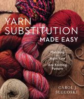 Yarn Substitution Made Easy : Matching the Right Yarn to Any Knitting Pattern