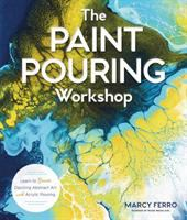 The paint pouring workshop : learn to create dazzling abstract art with acrylic pouring