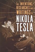 The Inventions, Researches and Writings of Nikola Tesla, With Special Reference to His Work in Polyphase Currents and High Potential Lighting