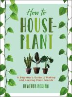 How To Houseplant : A Beginner's Guide To Making And Keeping Plant Friends.
