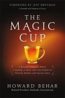 MAGIC CUP : A BUSINESS PARABLE ABOUT A LEADER, A TEAM, AND THE POWER OF PUTTING PEOPLE AND VALUES FIRST