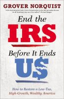 End the IRS Before It Ends Us : How to Restore A Low Tax, High Growth, Wealthy America