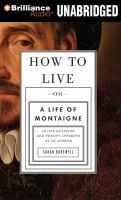 How to Live ; Or, A Life of Montaigne in One Question and Twenty Attempts at An Answer