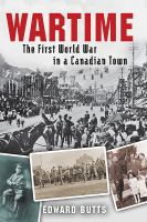 WARTIME : THE FIRST WORLD WAR IN A CANADIAN TOWN