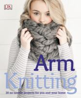 Arm knitting : 30 no-needle projects for you and your home.