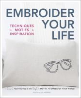 Embroider your life : techniques + motifs + inspiration : simple techniques &150 stylish motifs to embellish your world