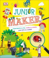Junior maker : experiments to try, crafts to create, and lots to learn!