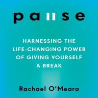 Pause : Harnessing the Life-Changing Power of Giving Yourself A Break