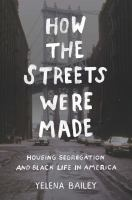 How the Streets Were Made : Housing Segregation and Black Life in America