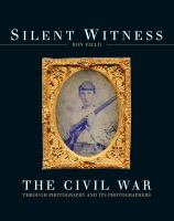 Silent Witness : The Civil War Through Photography and Its Photographers
