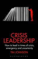 Crisis Leadership : How to Lead in Times of Crisis, Emergency and Uncertainty
