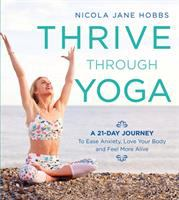 Thrive Through Yoga : A 21-Day Journey to Ease Anxiety, Love Your Body and Feel More Alive.
