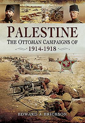 Palestine : the Ottoman campaigns of 1914-1918 / Edward J. Erickson..
