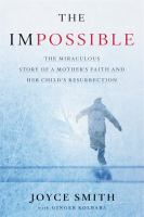 The impossible : the miraculous story of a mother's faith and her child's resurrection
