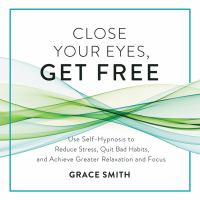 Close Your Eyes, Get Free : Your Guide to Personal Freedom Using Your Subconscious Mind