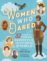 Women who dared : 52 stories of fearless daredevils, adventurers, & rebels