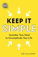 Keep It Simple : Unclutter Your Mind to Uncomplicate Your Life.