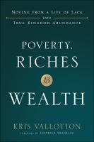 Poverty, Riches and Wealth : Moving From A Life of Lack Into True Kingdom Abundance