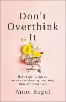 Don't Overthink It : Make Easier Decisions, Stop Second-Guessing, and Bring More Joy to Your Life