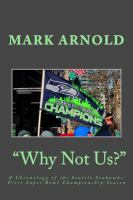 """Why not us?"" : a chronology of the Seattle Seahawks' first Super Bowl championship season"