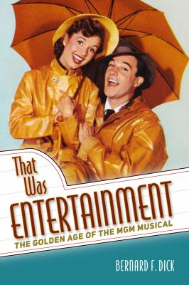 That was entertainment : the golden age of the MGM musical / Bernard F. Dick.