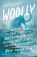 Woolly : the true story of the de-extinction of one of history's most iconic creatures