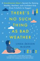 There's no such thing as bad weather : a Scandinavian mom's secrets for raising healthy, resilient, and confident kids (from friluftsliv to hygge)