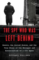 SPY WHO WAS LEFT BEHIND : RUSSIA, THE NEW COLD WAR, AND THE TRUE STORY OF THE ASSASSINATION OF A CIA AGENT
