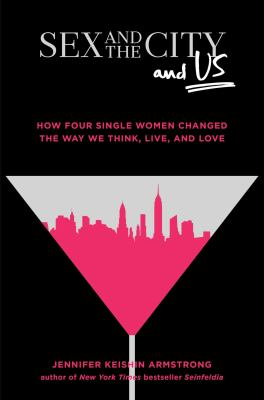 Sex and the City and Us: How Four Single Women Changed the Way We Think, Live, and Love book jacket