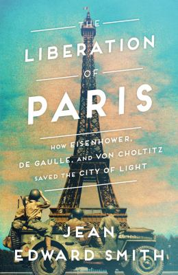 The Liberation of Paris: How Eisenhower, DeGaulle, and Von Choltitz Saved the City of Light(book-cover)