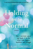 Holding on to normal : how I survived cancer and made it to the other side, happier, healthier and stronger