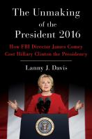 Unmaking of the President 2016 : The Case Against FBI Director James Comey and How He Cost Hillary Clinton the Presidency