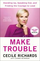 Make trouble : standing up, speaking out, and finding the courage to lead-- my life story