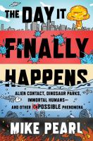 The Day It Finally Happens : Alien Contact, Dinosaur Parks, Immortal Humans - and Other Possible Phenomena.